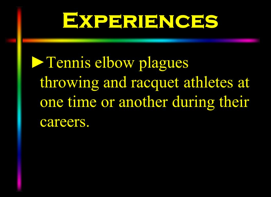 Experiences Tennis elbow plagues throwing and racquet athletes at one time or another during their careers.