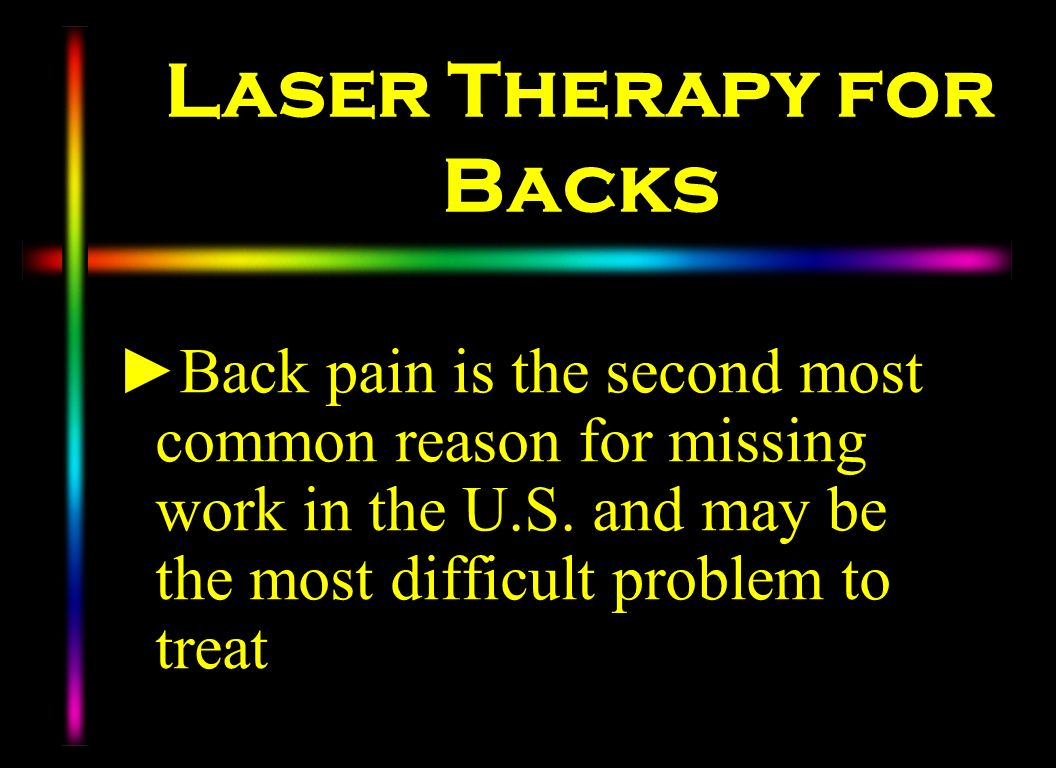 Laser Therapy for Backs Back pain is the second most common reason for missing work in the U.S. and may be the most difficult problem to treat