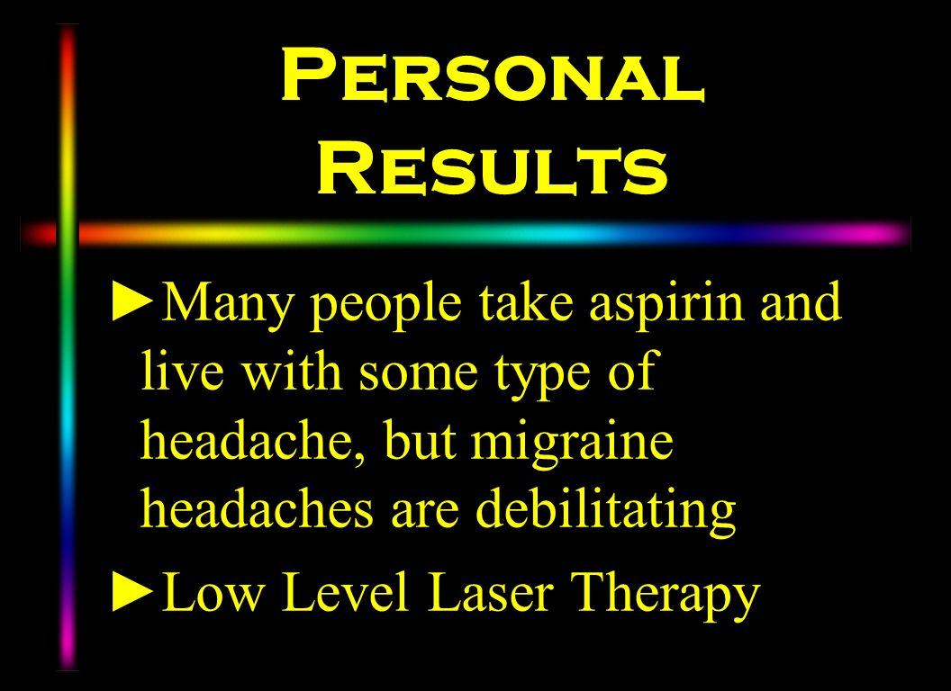 Personal Results Many people take aspirin and live with some type of headache, but migraine headaches are debilitating Low Level Laser Therapy