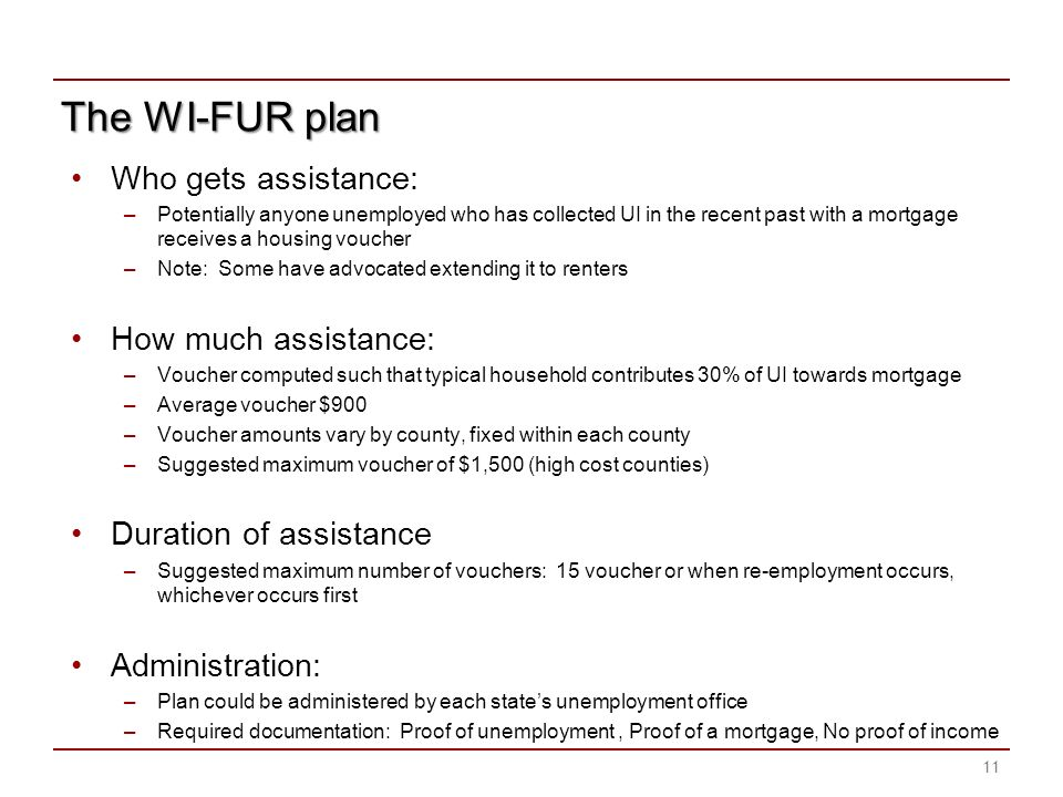 The WI-FUR plan Who gets assistance: –Potentially anyone unemployed who has collected UI in the recent past with a mortgage receives a housing voucher –Note: Some have advocated extending it to renters How much assistance: –Voucher computed such that typical household contributes 30% of UI towards mortgage –Average voucher $900 –Voucher amounts vary by county, fixed within each county –Suggested maximum voucher of $1,500 (high cost counties) Duration of assistance –Suggested maximum number of vouchers: 15 voucher or when re-employment occurs, whichever occurs first Administration: –Plan could be administered by each states unemployment office –Required documentation: Proof of unemployment, Proof of a mortgage, No proof of income 11