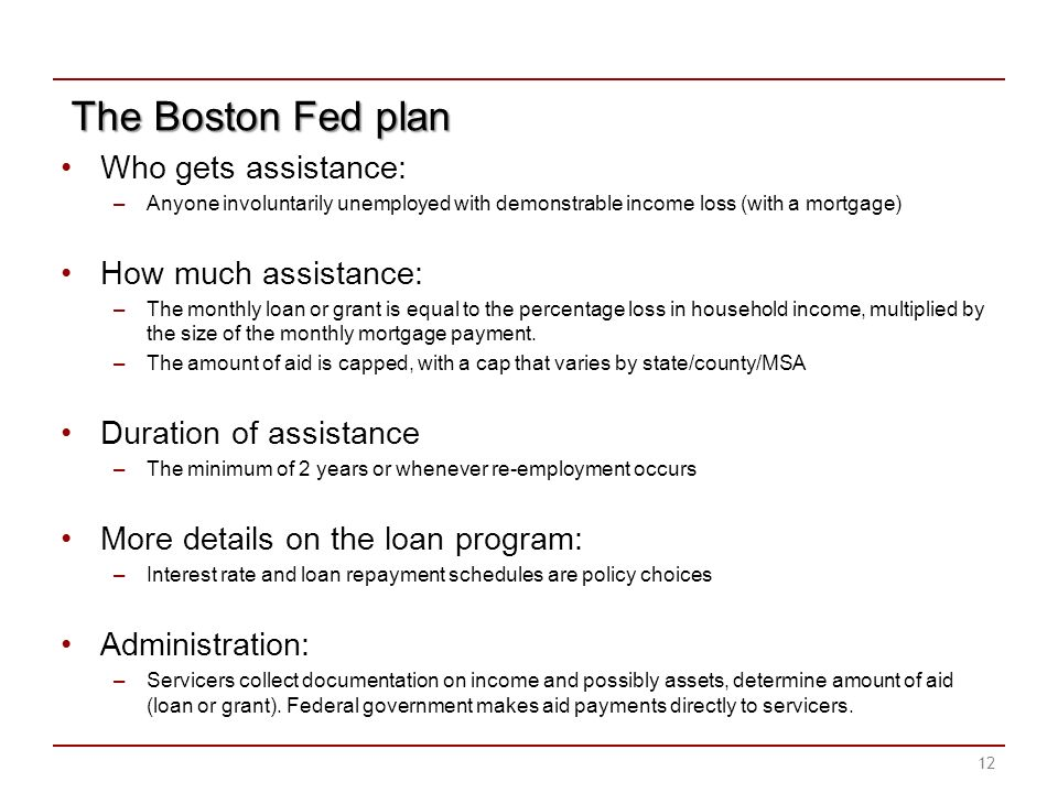 The Boston Fed plan Who gets assistance: –Anyone involuntarily unemployed with demonstrable income loss (with a mortgage) How much assistance: –The monthly loan or grant is equal to the percentage loss in household income, multiplied by the size of the monthly mortgage payment.