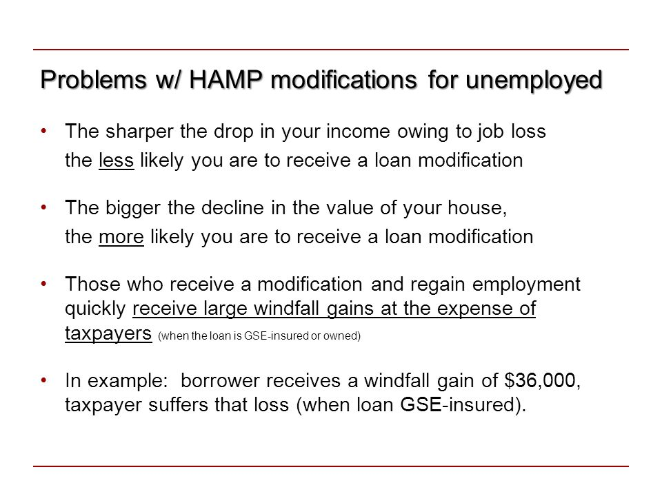 Plans that prevent foreclosures for unemployed There are 3 plans that can help prevent foreclosures –Wisconsin (WI-FUR): Housing vouchers (grants) to the unemployed –Boston Fed 1 (BF1): Grants to the unemployed –Boston Fed 2 (BF2) (similar to HEMAP): Loans to the unemployed All 3 plans call for significant but temporary assistance to the unemployed, thus removing the income trigger None of the 3 plans calls for a loan modification –A loan modification is permanent –Unemployment is temporary Plans differ on a few details: –Who is eligible for help, how much help is given, administration, documentation 10