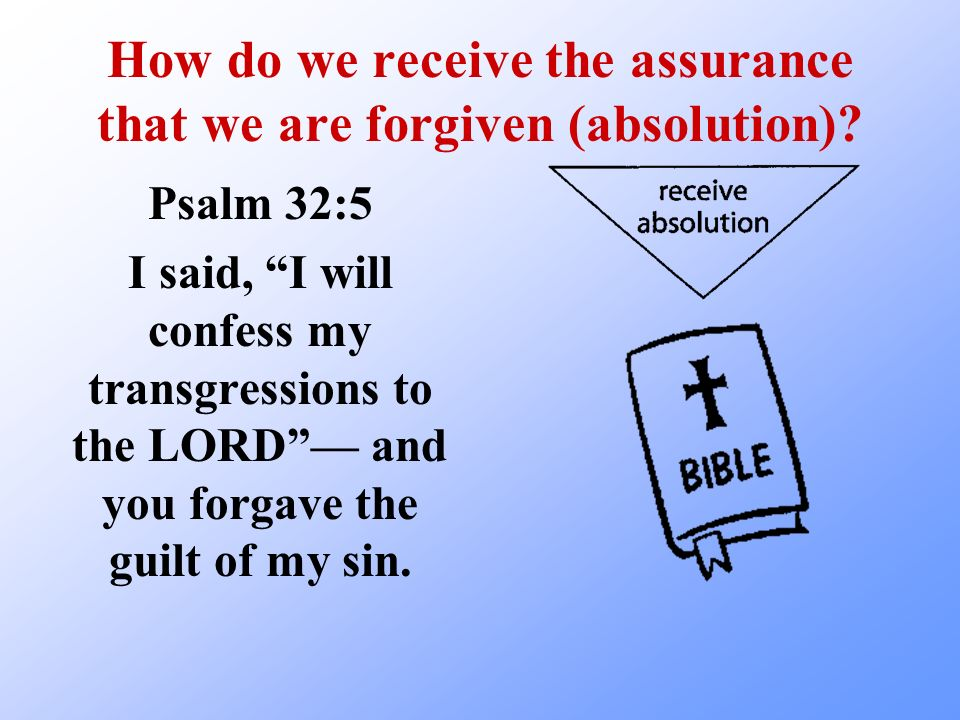 How do we receive the assurance that we are forgiven (absolution)? Psalm 32:5 I said, I will confess my transgressions to the LORD and you forgave the