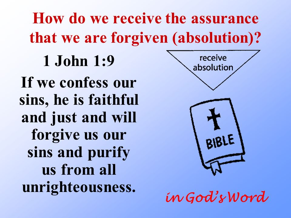 How do we receive the assurance that we are forgiven (absolution)? 1 John 1:9 If we confess our sins, he is faithful and just and will forgive us our