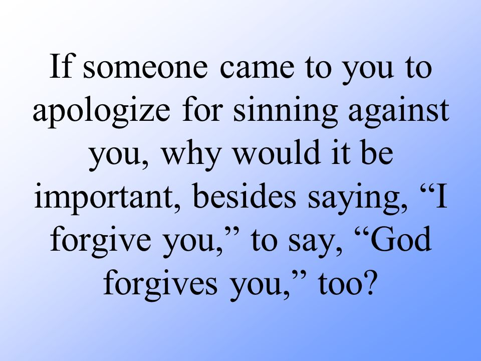 If someone came to you to apologize for sinning against you, why would it be important, besides saying, I forgive you, to say, God forgives you, too