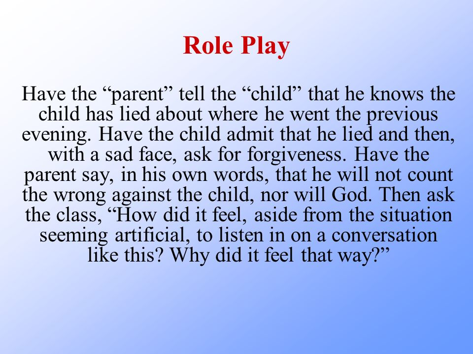 Role Play Have the parent tell the child that he knows the child has lied about where he went the previous evening.