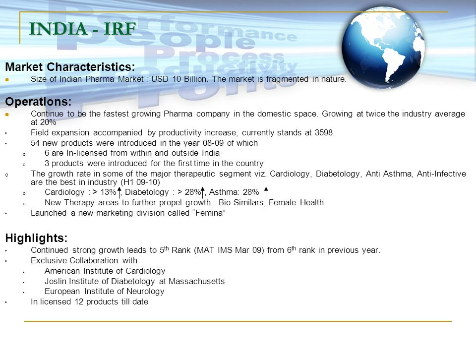 INDIA - IRF Market Characteristics: Size of Indian Pharma Market : USD 10 Billion. The market is fragmented in nature. Operations: Continue to be the