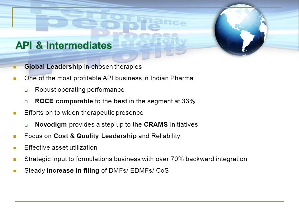 API & Intermediates Global Leadership in chosen therapies One of the most profitable API business in Indian Pharma Robust operating performance ROCE c