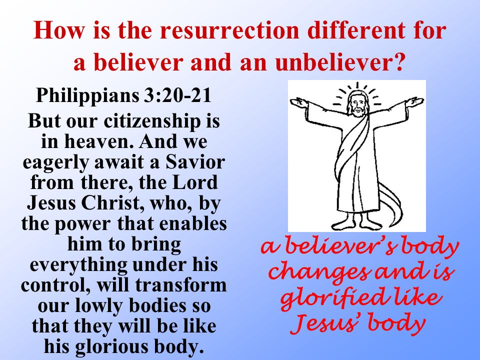 How is the resurrection different for a believer and an unbeliever? Philippians 3:20-21 But our citizenship is in heaven. And we eagerly await a Savio