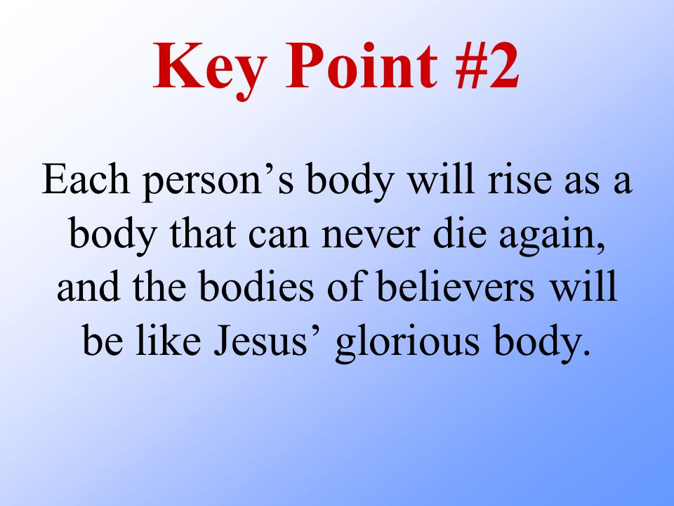 Key Point #2 Each persons body will rise as a body that can never die again, and the bodies of believers will be like Jesus glorious body.