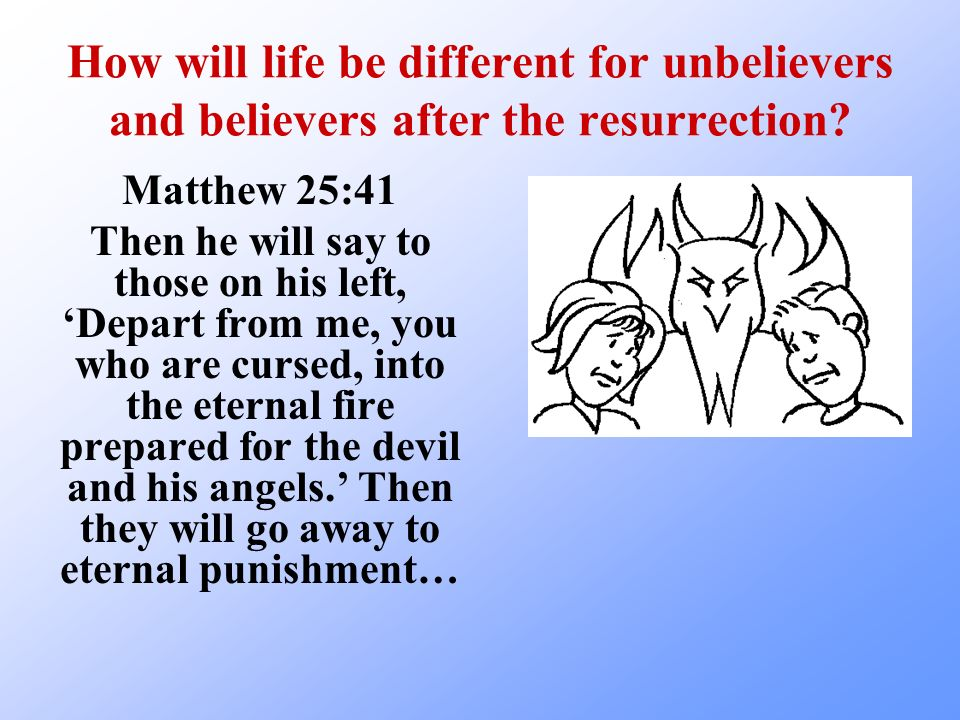How will life be different for unbelievers and believers after the resurrection? Matthew 25:41 Then he will say to those on his left, Depart from me,