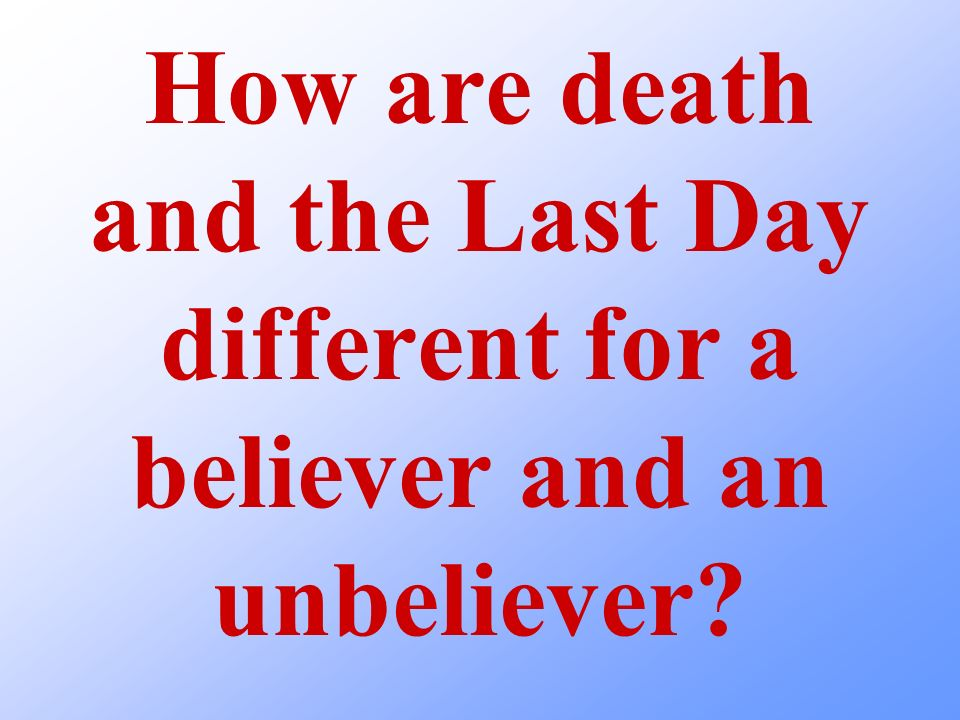 How are death and the Last Day different for a believer and an unbeliever?