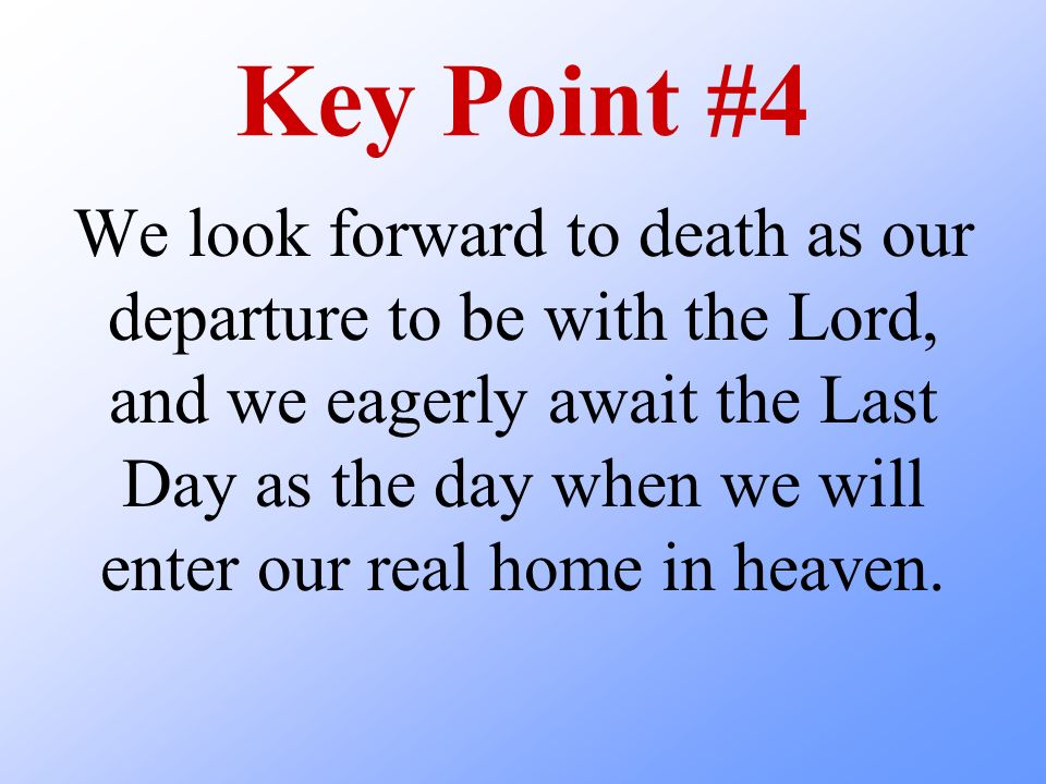 Key Point #4 We look forward to death as our departure to be with the Lord, and we eagerly await the Last Day as the day when we will enter our real h