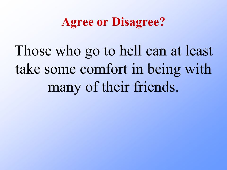 Agree or Disagree? Those who go to hell can at least take some comfort in being with many of their friends.