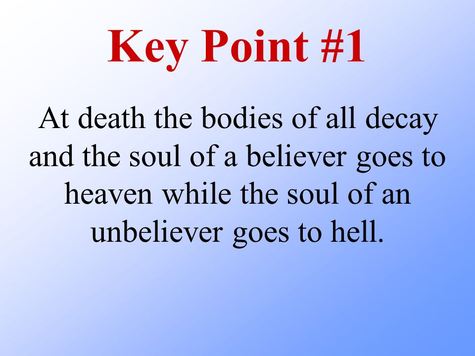 Key Point #1 At death the bodies of all decay and the soul of a believer goes to heaven while the soul of an unbeliever goes to hell.