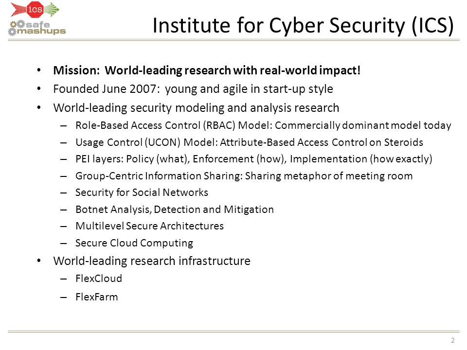 Institute for Cyber Security (ICS) 2 Mission: World-leading research with real-world impact! Founded June 2007: young and agile in start-up style Worl