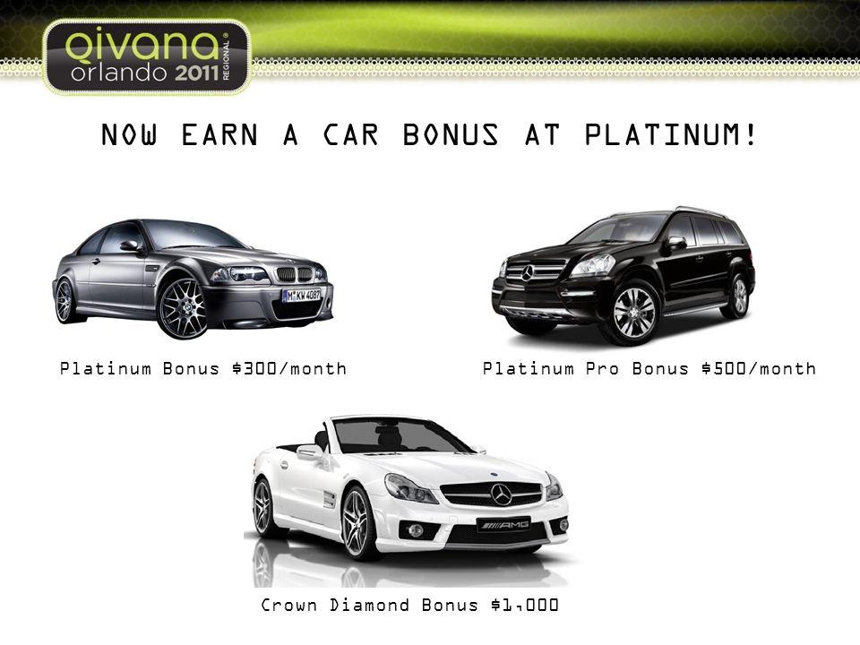 NOW EARN A CAR BONUS AT PLATINUM! Platinum Bonus $300/monthPlatinum Pro Bonus $500/month Crown Diamond Bonus $1,000