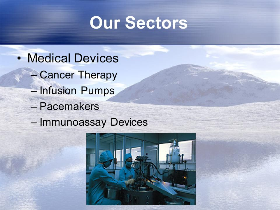 Our Sectors Medical Devices –Cancer Therapy –Infusion Pumps –Pacemakers –Immunoassay Devices