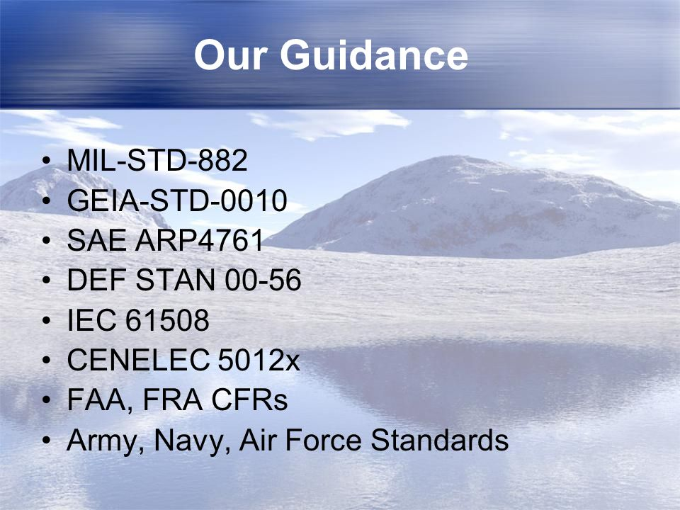 Our Guidance MIL-STD-882 GEIA-STD-0010 SAE ARP4761 DEF STAN 00-56 IEC 61508 CENELEC 5012x FAA, FRA CFRs Army, Navy, Air Force Standards