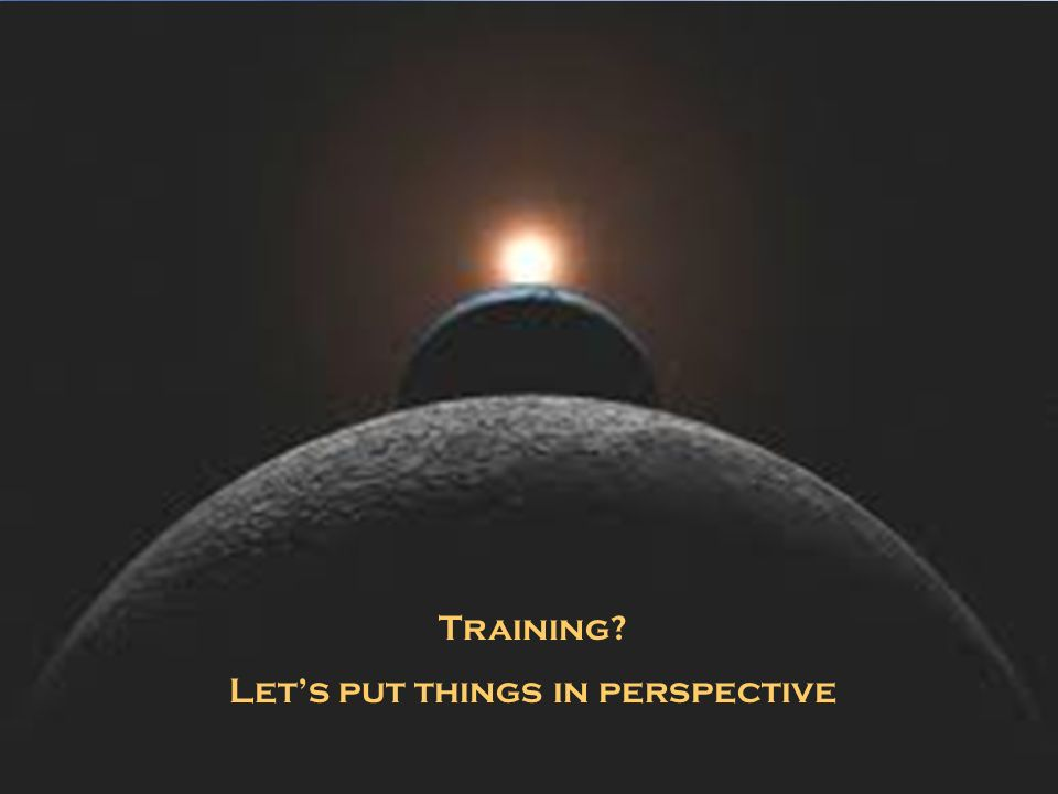 Training? Lets put things in perspective