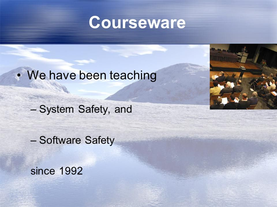 Courseware We have been teaching –System Safety, and –Software Safety since 1992