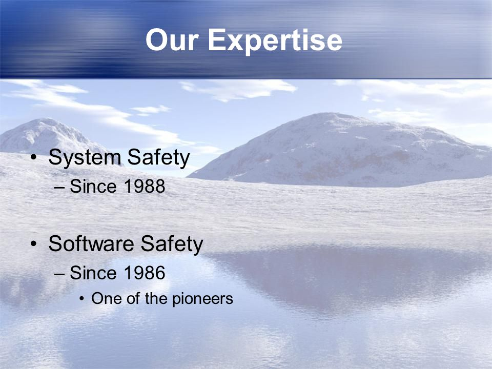Our Expertise System Safety –Since 1988 Software Safety –Since 1986 One of the pioneers