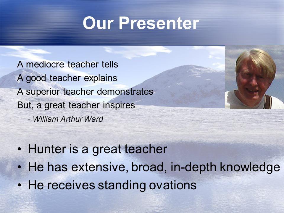 Our Presenter A mediocre teacher tells A good teacher explains A superior teacher demonstrates But, a great teacher inspires - William Arthur Ward Hun