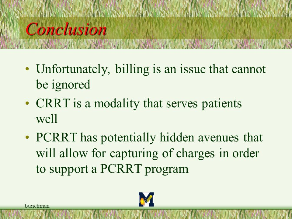 bunchman Conclusion Unfortunately, billing is an issue that cannot be ignored CRRT is a modality that serves patients well PCRRT has potentially hidde