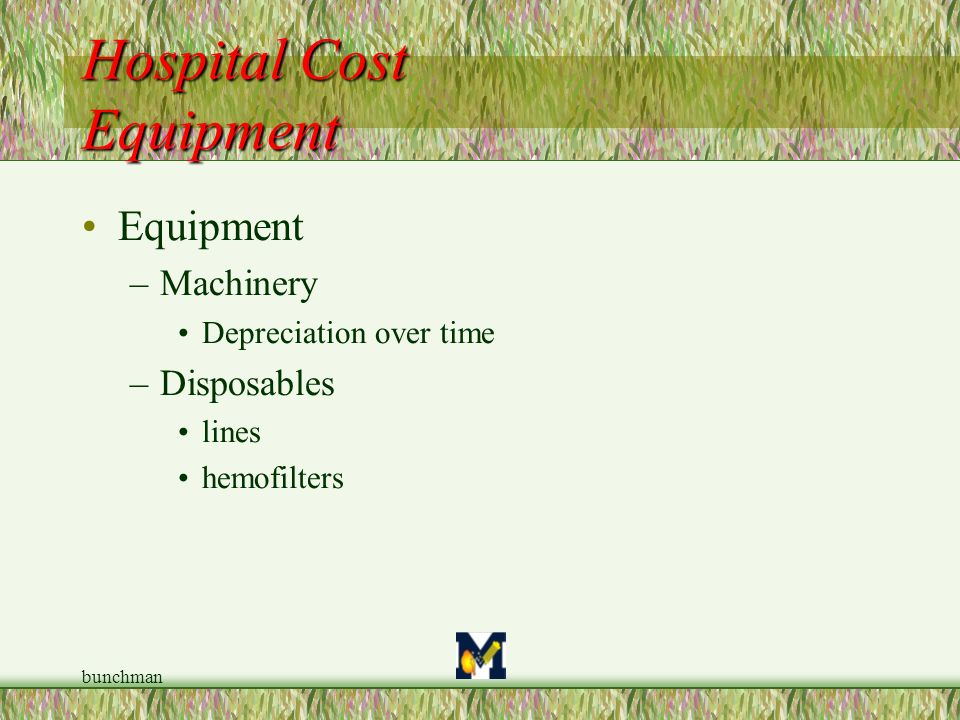 bunchman Hospital Cost Equipment Equipment –Machinery Depreciation over time –Disposables lines hemofilters
