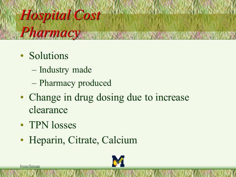 bunchman Solutions –Industry made –Pharmacy produced Change in drug dosing due to increase clearance TPN losses Heparin, Citrate, Calcium Hospital Cos