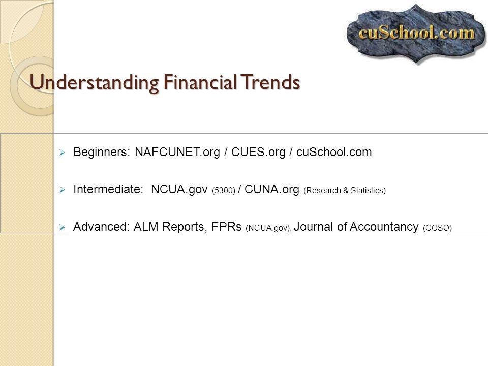 Understanding Financial Trends Beginners: NAFCUNET.org / CUES.org / cuSchool.com Intermediate: NCUA.gov (5300) / CUNA.org (Research & Statistics) Adva