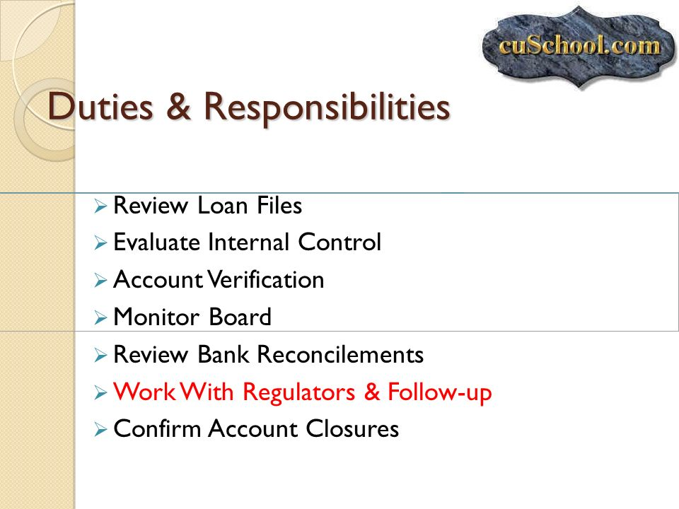Duties & Responsibilities Review Loan Files Evaluate Internal Control Account Verification Monitor Board Review Bank Reconcilements Work With Regulato