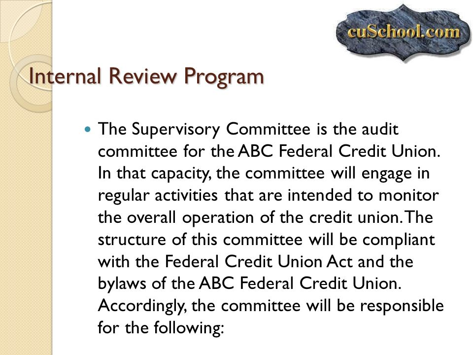 Internal Review Program The Supervisory Committee is the audit committee for the ABC Federal Credit Union. In that capacity, the committee will engage
