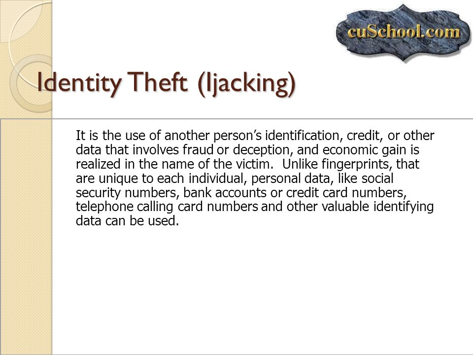 Identity Theft (Ijacking) It is the use of another persons identification, credit, or other data that involves fraud or deception, and economic gain i
