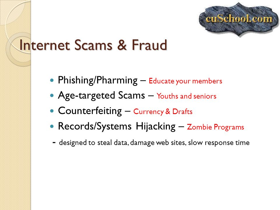Internet Scams & Fraud Phishing/Pharming – Educate your members Age-targeted Scams – Youths and seniors Counterfeiting – Currency & Drafts Records/Sys