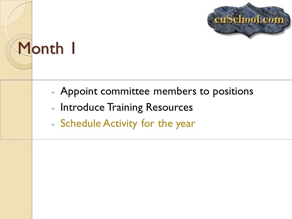 Month 1 - Appoint committee members to positions - Introduce Training Resources - Schedule Activity for the year