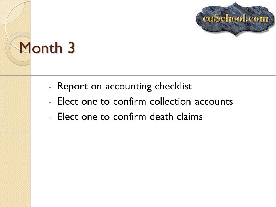 Month 3 - Report on accounting checklist - Elect one to confirm collection accounts - Elect one to confirm death claims