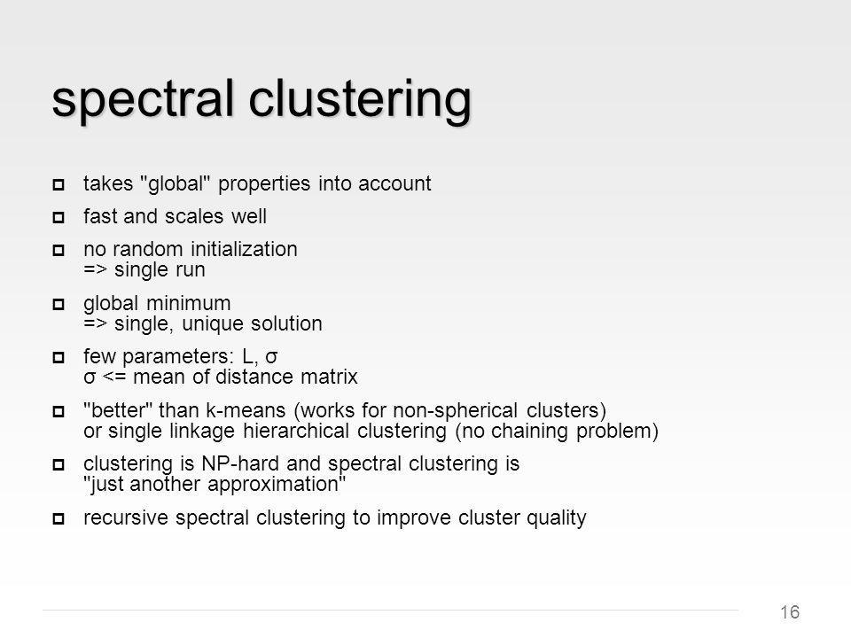 16 spectral clustering takes global properties into account fast and scales well no random initialization => single run global minimum => single, unique solution few parameters: L, σ σ <= mean of distance matrix better than k-means (works for non-spherical clusters) or single linkage hierarchical clustering (no chaining problem) clustering is NP-hard and spectral clustering is just another approximation recursive spectral clustering to improve cluster quality