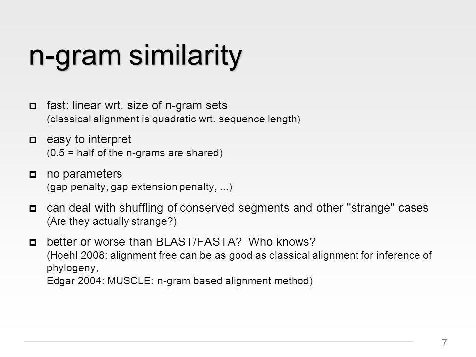 7 n-gram similarity fast: linear wrt.size of n-gram sets (classical alignment is quadratic wrt.