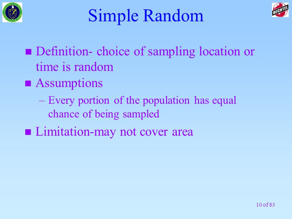 10 of 83 Simple Random n Definition- choice of sampling location or time is random n Assumptions –Every portion of the population has equal chance of