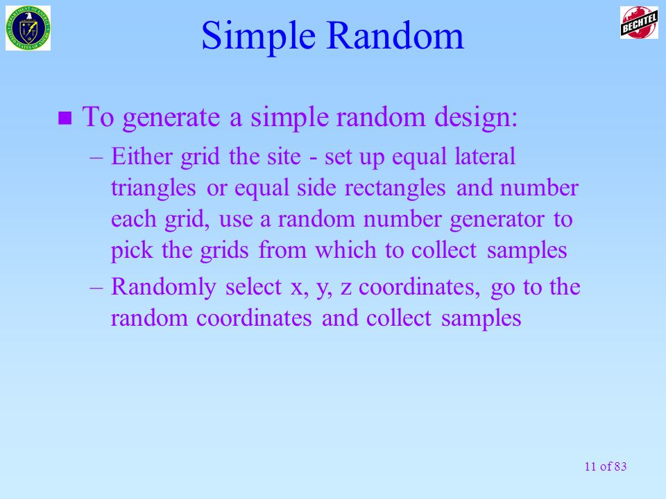 11 of 83 Simple Random n To generate a simple random design: –Either grid the site - set up equal lateral triangles or equal side rectangles and numbe