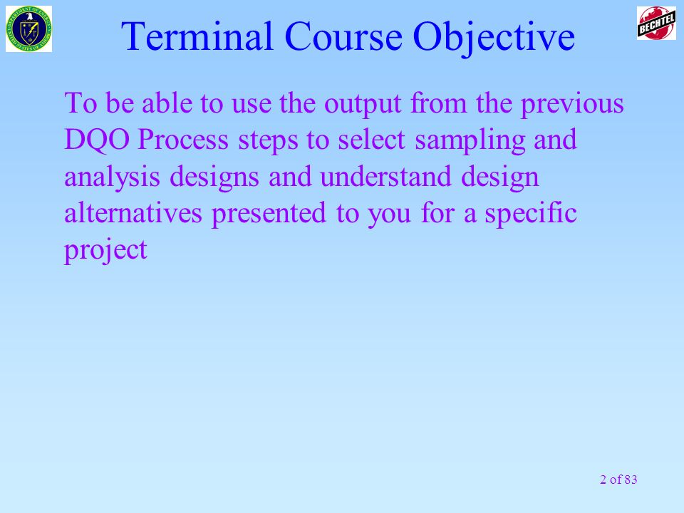 2 of 83 Terminal Course Objective To be able to use the output from the previous DQO Process steps to select sampling and analysis designs and underst