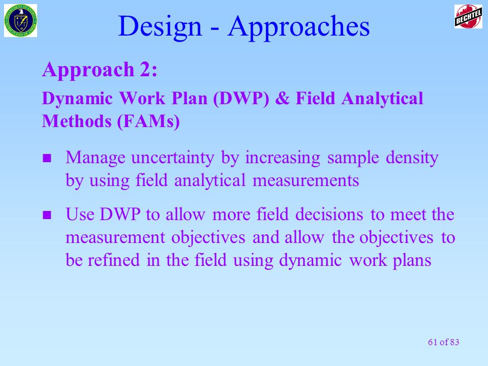 61 of 83 Design - Approaches Approach 2: Dynamic Work Plan (DWP) & Field Analytical Methods (FAMs) n Use DWP to allow more field decisions to meet the
