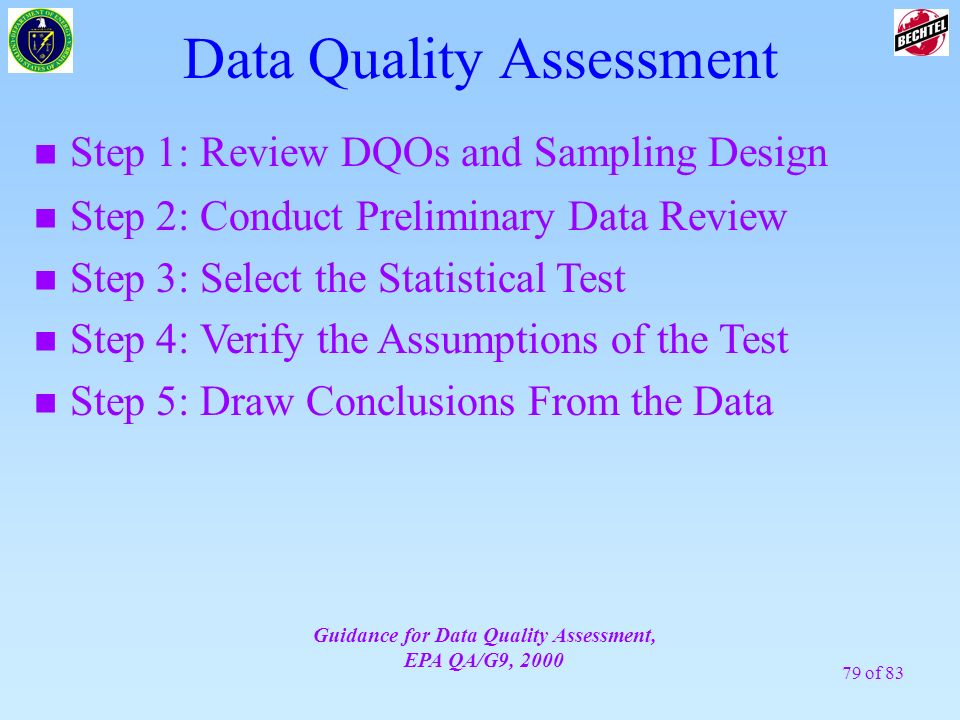79 of 83 Data Quality Assessment n Step 1: Review DQOs and Sampling Design Guidance for Data Quality Assessment, EPA QA/G9, 2000 n Step 2: Conduct Pre