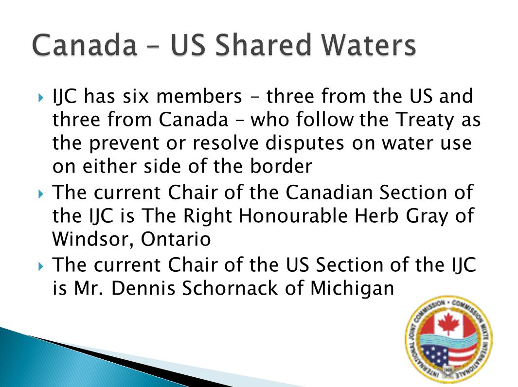 IJC has six members – three from the US and three from Canada – who follow the Treaty as the prevent or resolve disputes on water use on either side of the border The current Chair of the Canadian Section of the IJC is The Right Honourable Herb Gray of Windsor, Ontario The current Chair of the US Section of the IJC is Mr.