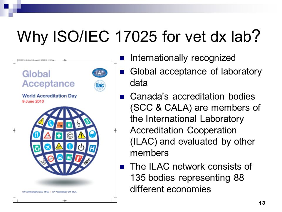 13 Why ISO/IEC 17025 for vet dx lab ? Internationally recognized Global acceptance of laboratory data Canadas accreditation bodies (SCC & CALA) are me