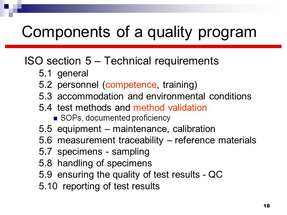 18 Components of a quality program ISO section 5 – Technical requirements 5.1 general 5.2 personnel (competence, training) 5.3 accommodation and envir