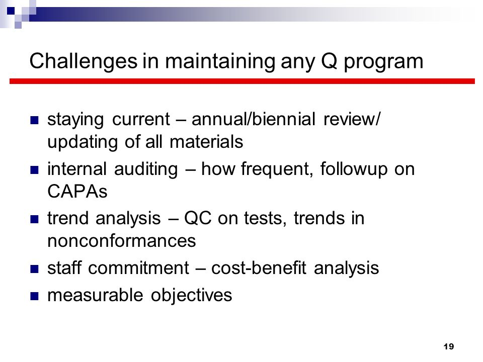 19 Challenges in maintaining any Q program staying current – annual/biennial review/ updating of all materials internal auditing – how frequent, follo