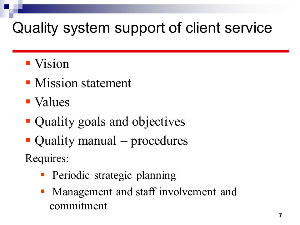 7 7 Quality system support of client service Vision Mission statement Values Quality goals and objectives Quality manual – procedures Requires: Period