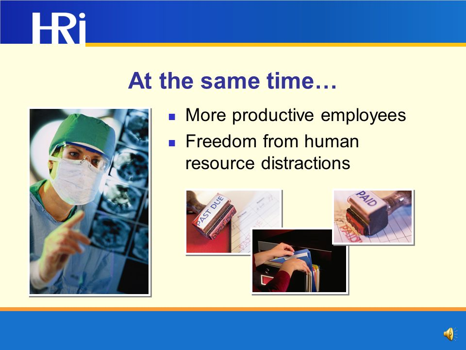 At the same time… More productive employees Freedom from human resource distractions